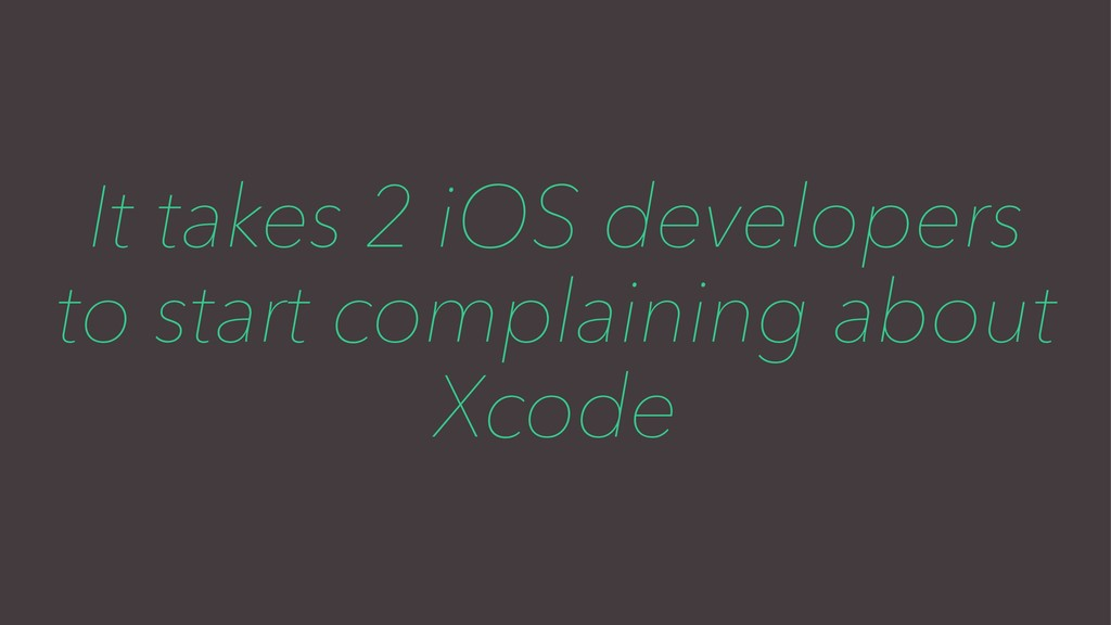 It takes 2 iOS developers to start complaining ...
