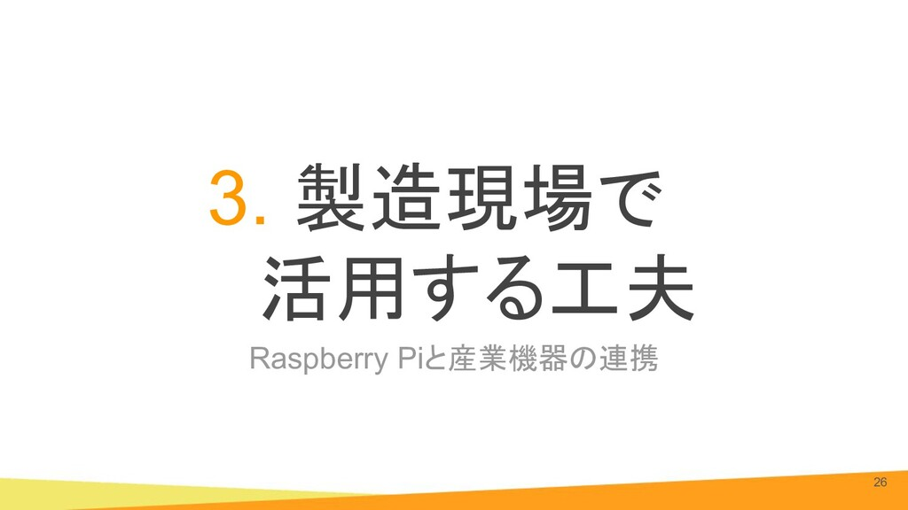 Raspberry Piと産業機器の連携 3. 製造現場で 活用する工夫 26
