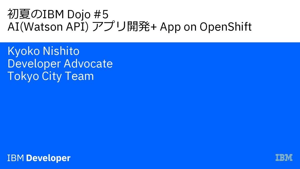 初夏のIBM Dojo #5 AI(Watson API) アプリ開発+ App on Ope...