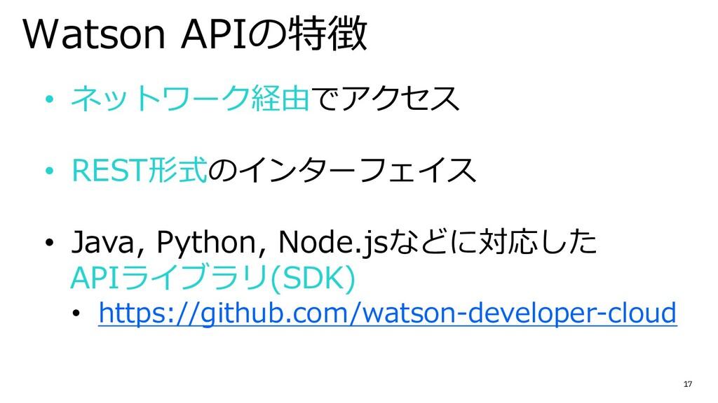 17 Watson APIの特徴 • ネットワーク経由でアクセス • REST形式のインターフ...