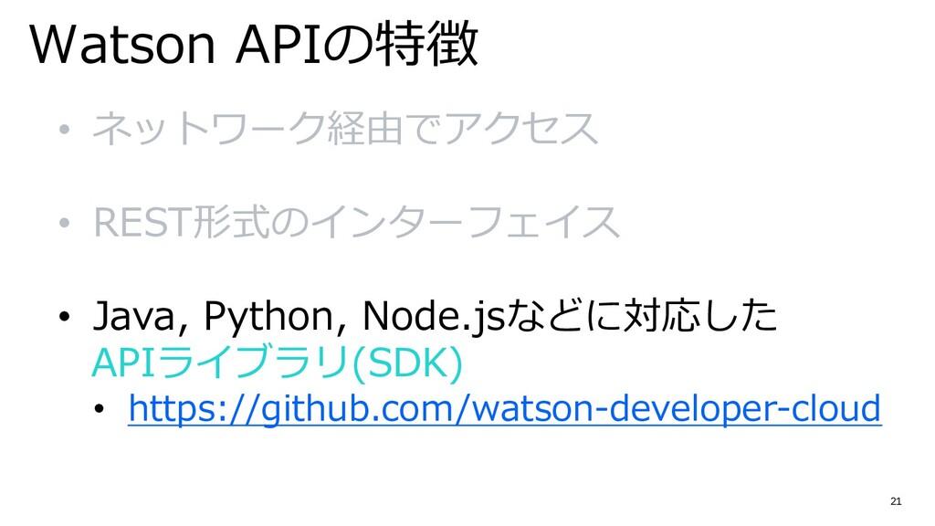 21 Watson APIの特徴 • ネットワーク経由でアクセス • REST形式のインターフ...