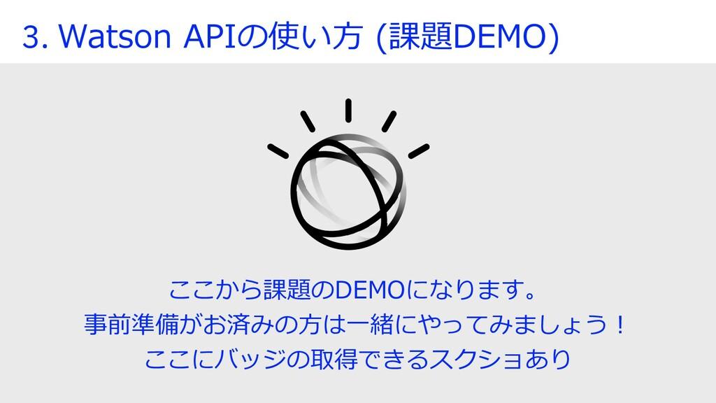 3. Watson APIの使い⽅ (課題DEMO) ここから課題のDEMOになります。 事前...