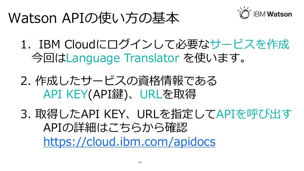 Watson APIの使い⽅の基本 39 1. IBM Cloudにログインして必要なサービス...