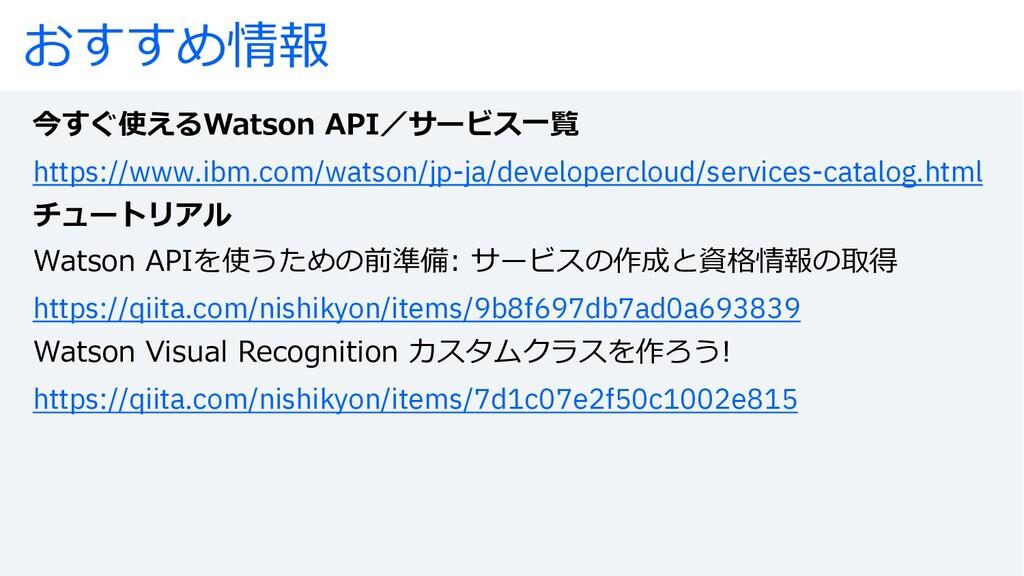 おすすめ情報 今すぐ使えるWatson API/サービス⼀覧 https://www.ibm....