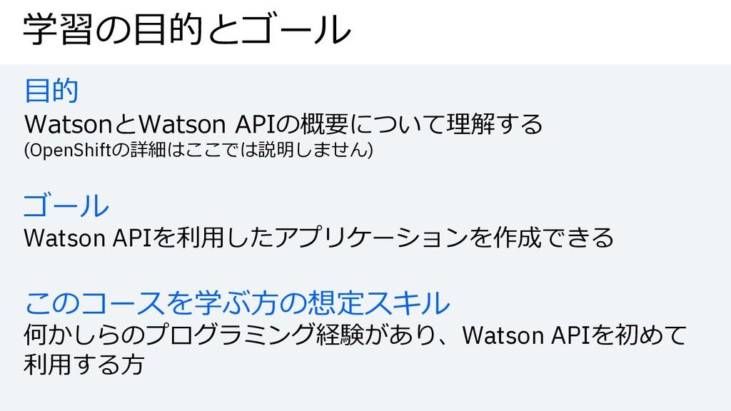 学習の⽬的とゴール ⽬的 WatsonとWatson APIの概要について理解する (Open...