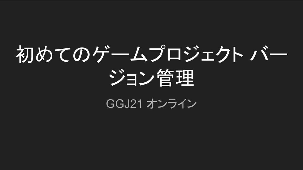 初めてのゲームプロジェクト バー ジョン管理 GGJ21 オンライン