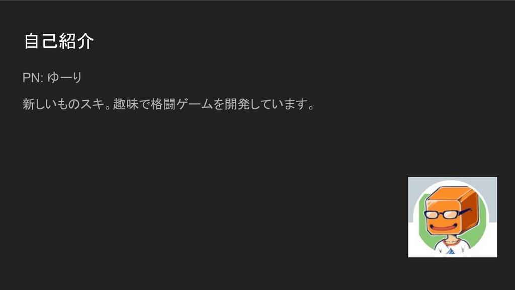 自己紹介 PN: ゆーり 新しいものスキ。趣味で格闘ゲームを開発しています。