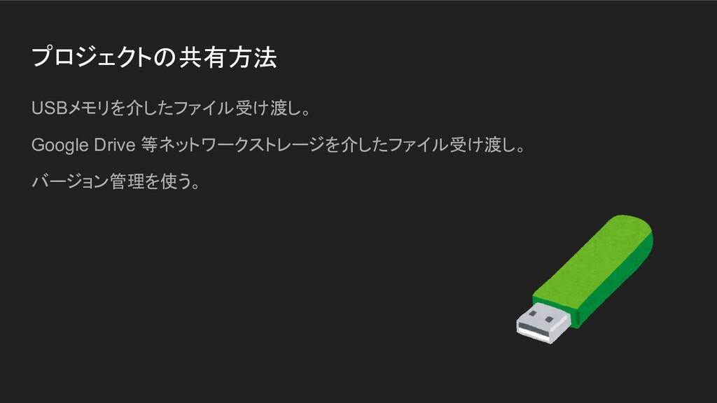 プロジェクトの共有方法 USBメモリを介したファイル受け渡し。 Google Drive 等ネ...