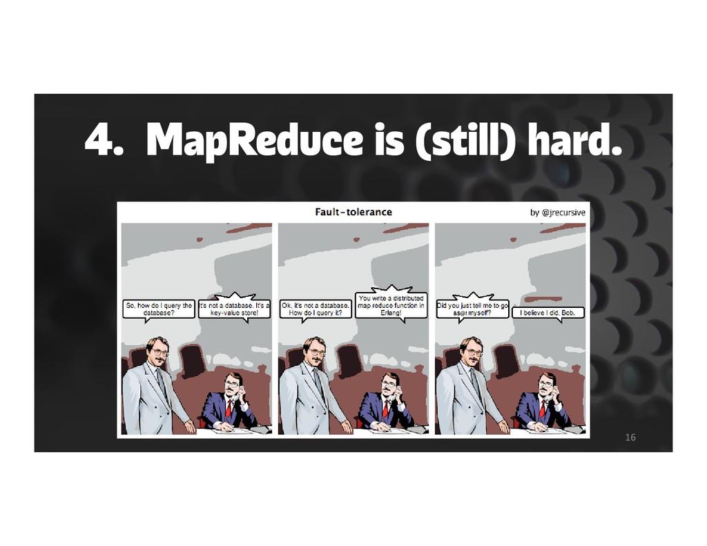 4. MapReduce is (still) hard. 16 &$@!