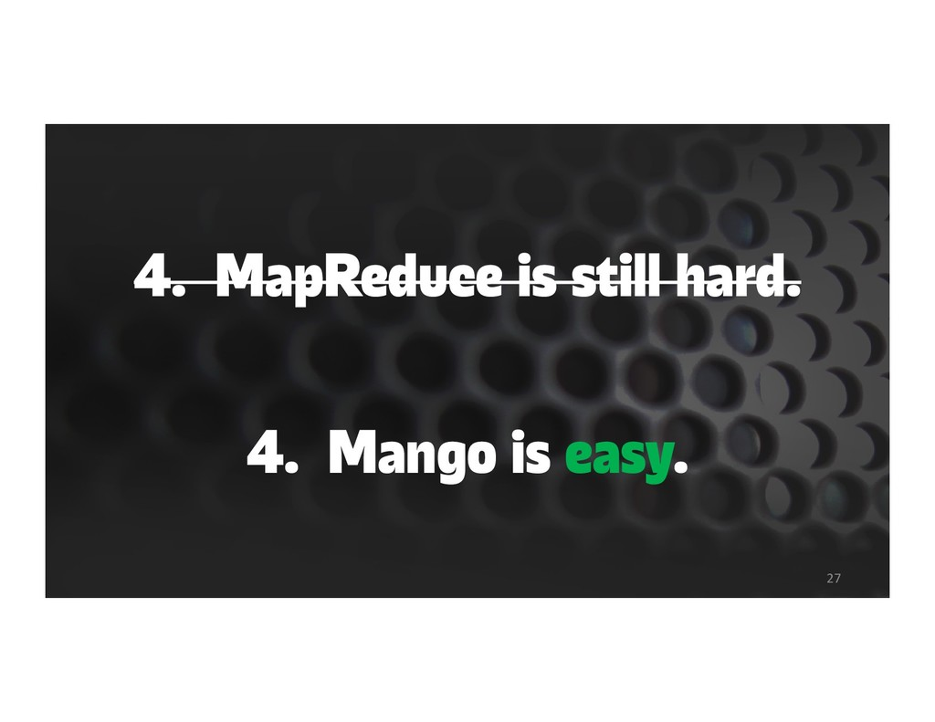 4. MapReduce is still hard. 4. Mango is easy. 27