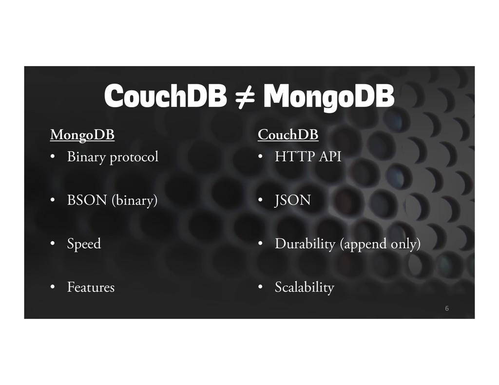 CouchDB ≠ MongoDB MongoDB • Binary protocol • B...