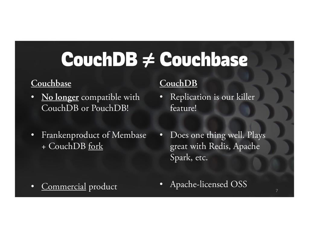 CouchDB ≠ Couchbase Couchbase • No longer compa...