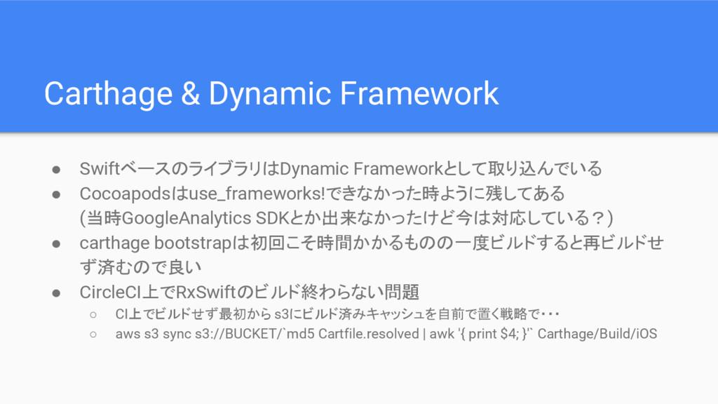 Carthage & Dynamic Framework ● SwiftベースのライブラリはD...