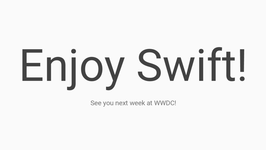 Enjoy Swift! See you next week at WWDC!