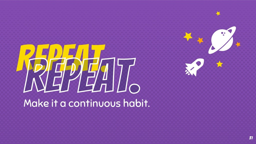 31 Make it a continuous habit. Repeat.