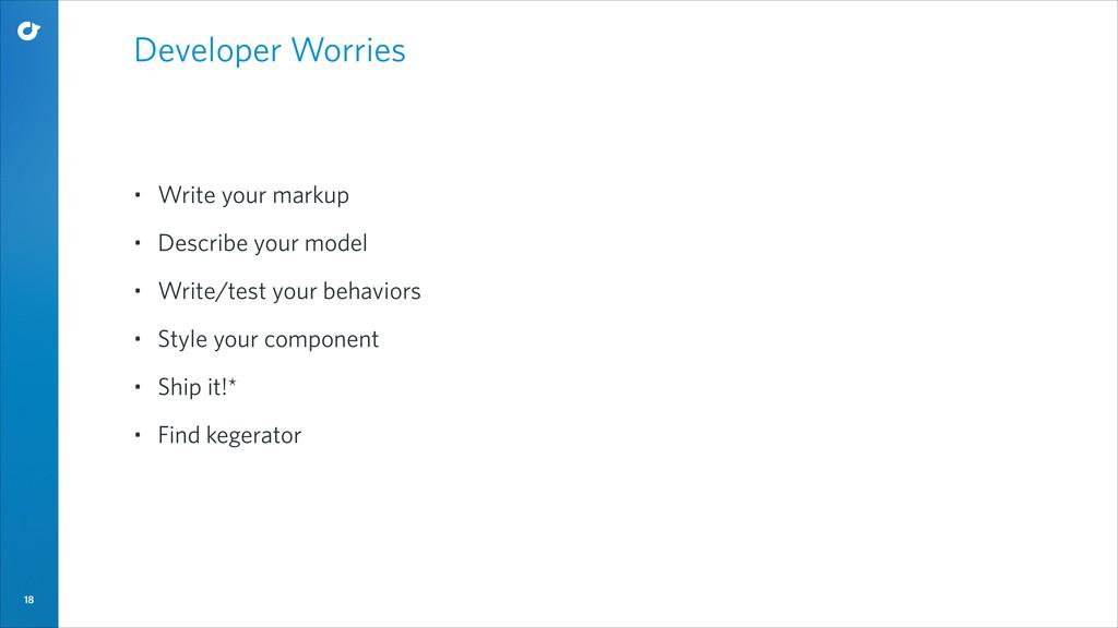 18 Developer Worries • Write your markup • Desc...