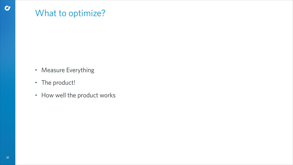 21 What to optimize? • Measure Everything • The...