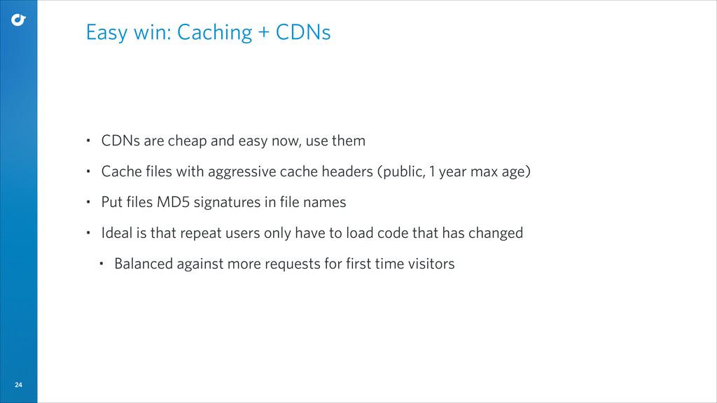 24 Easy win: Caching + CDNs • CDNs are cheap an...