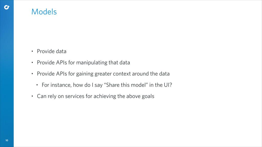 10 Models • Provide data • Provide APIs for man...