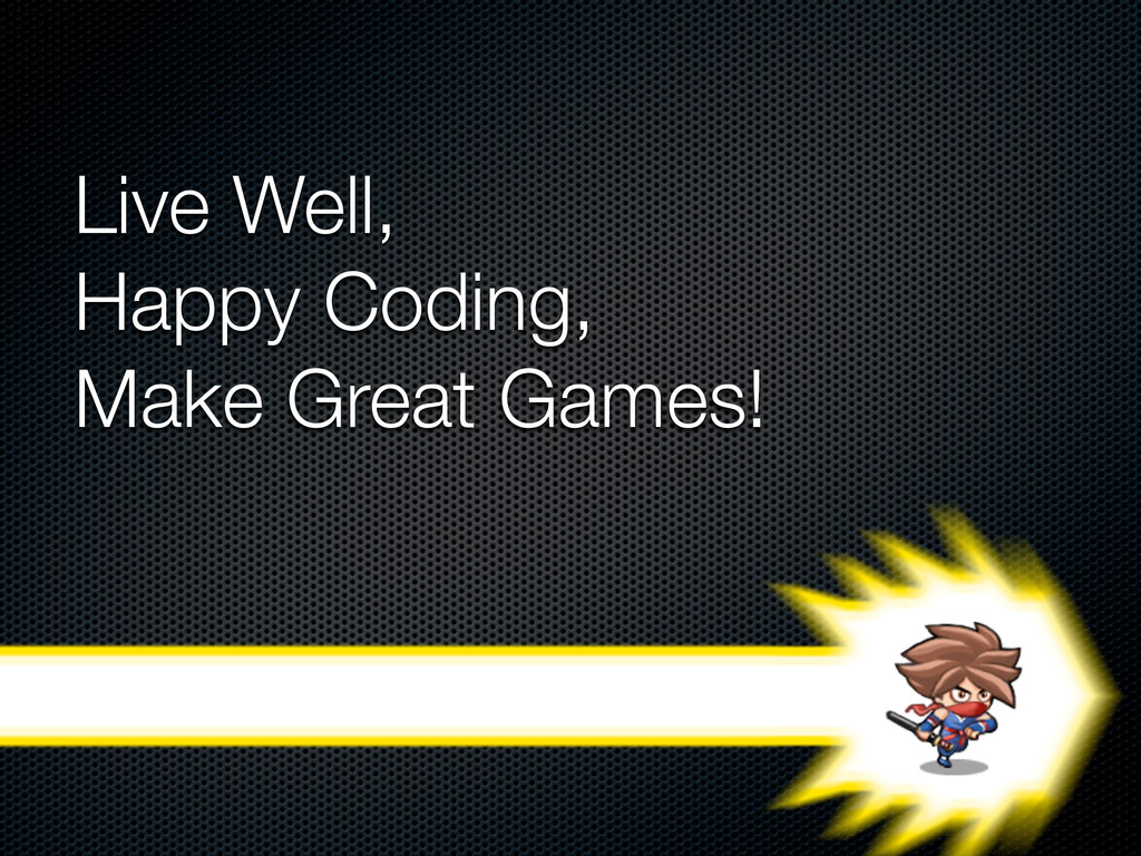 Live Well, Happy Coding, Make Great Games!