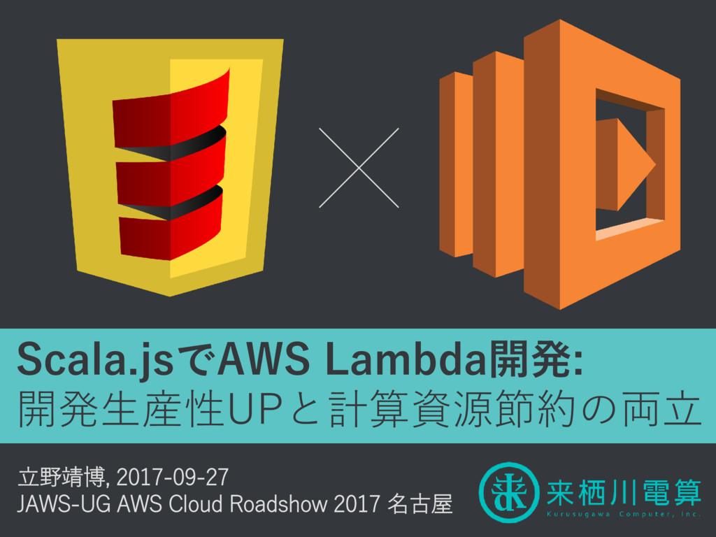 Scala.jsでAWS Lambda開発: 開発生産性UPと計算資源節約の両立 立野靖博, ...