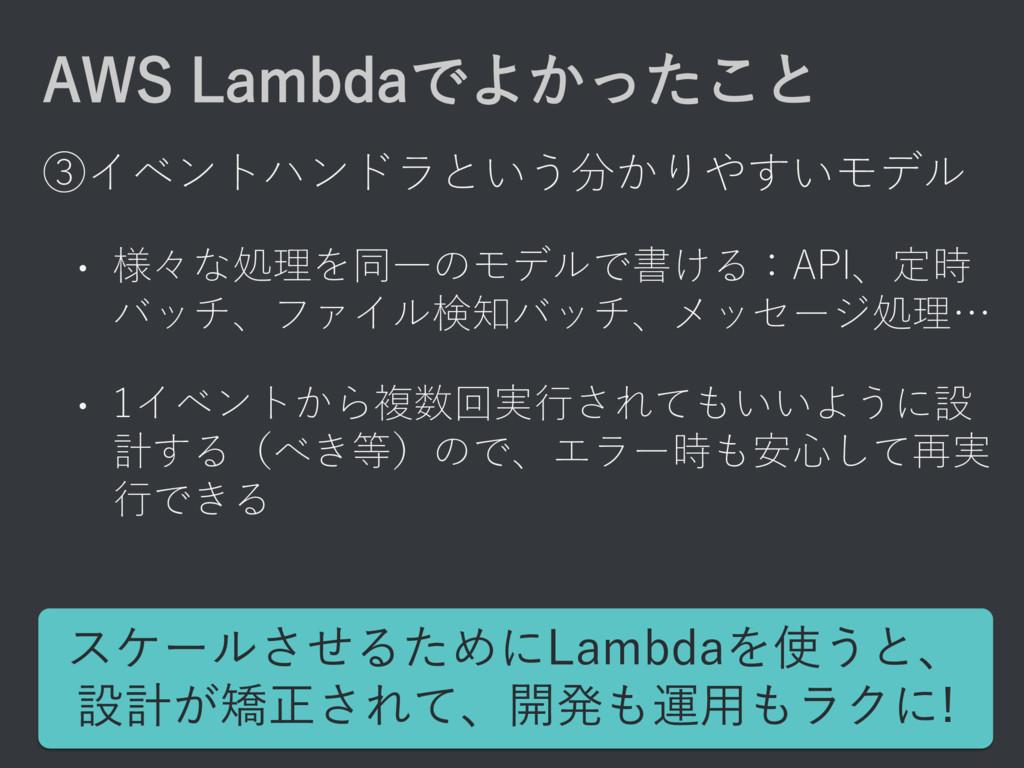 AWS Lambdaでよかったこと ③イベントハンドラという分かりやすいモデル • 様々な処理...