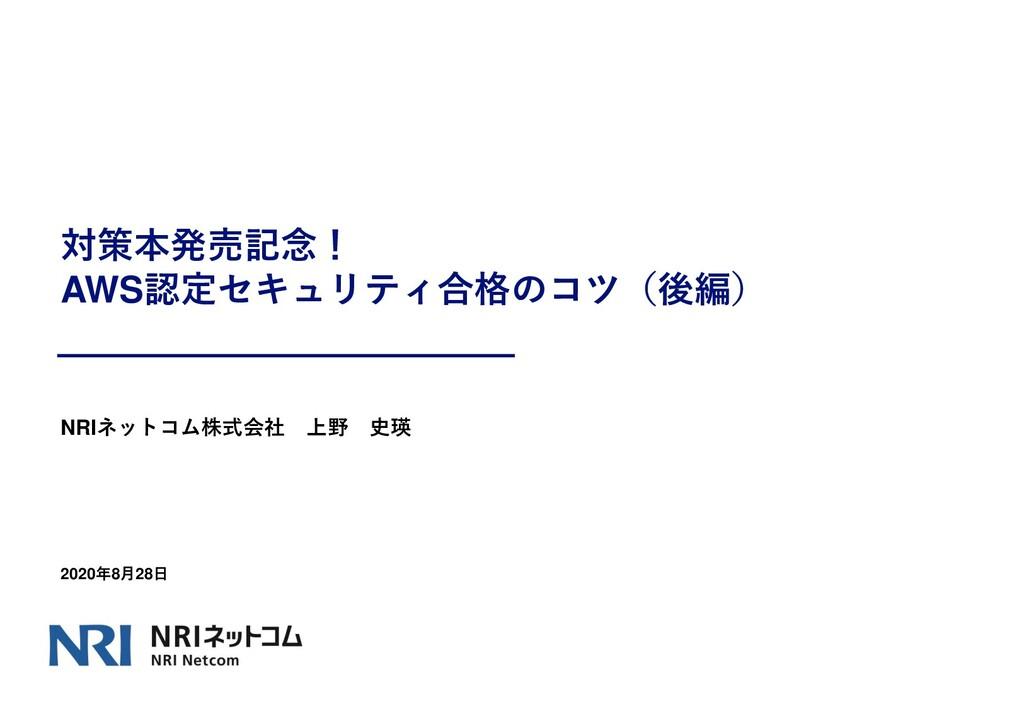 対策本発売記念! AWS認定セキュリティ合格のコツ(後編) NRIネットコム株式会社 上野 史...