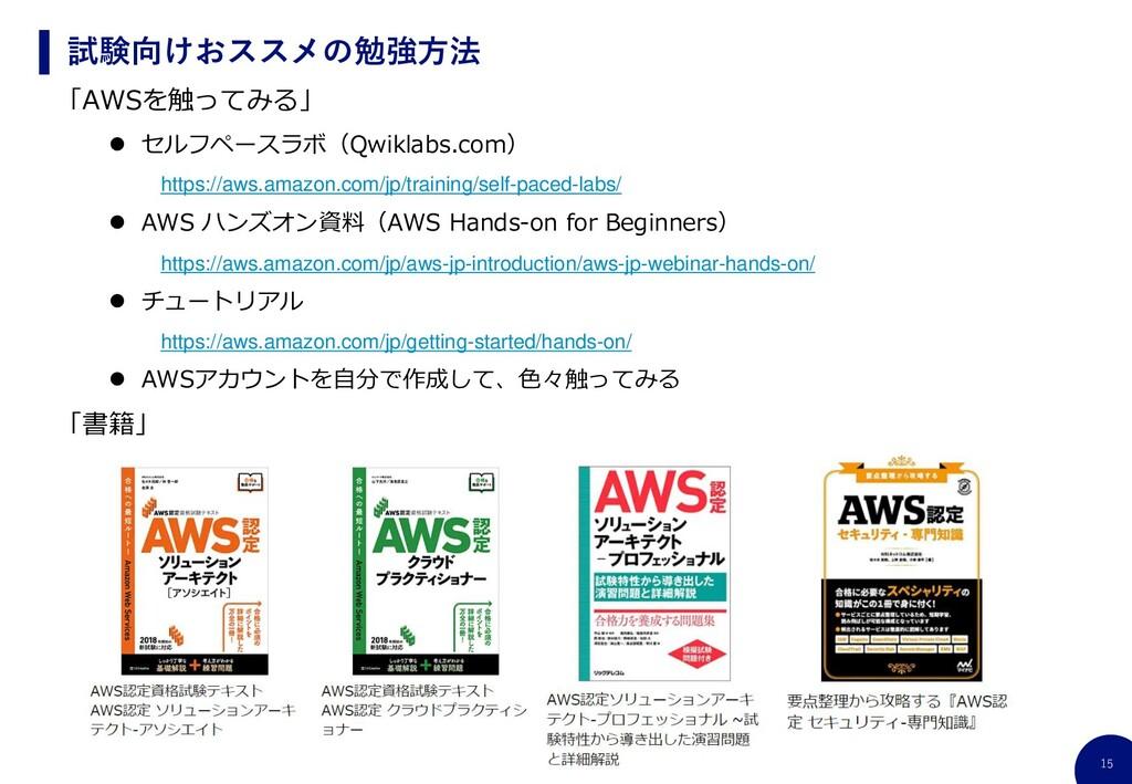 15 試験向けおススメの勉強方法 「AWSを触ってみる」 ⚫ セルフペースラボ(Qwiklab...