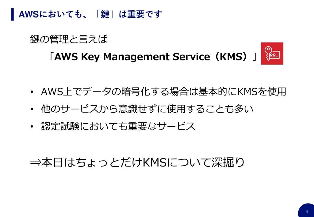 5 AWSにおいても、「鍵」は重要です 鍵の管理と言えば 「AWS Key Managemen...