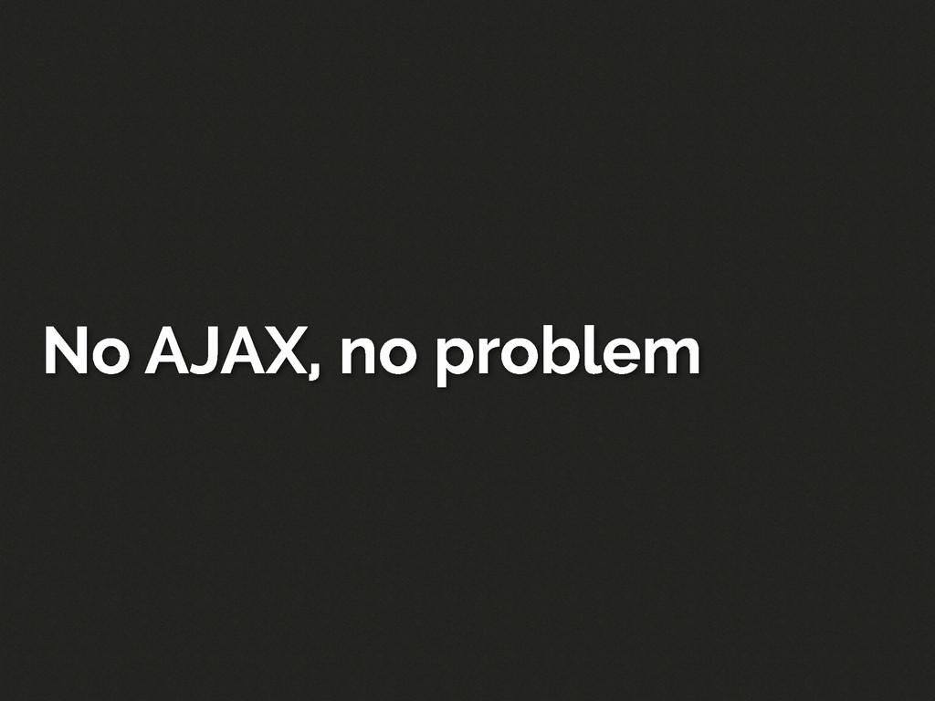 No AJAX, no problem
