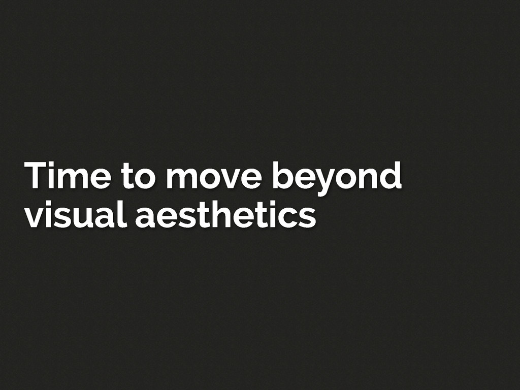 Time to move beyond visual aesthetics