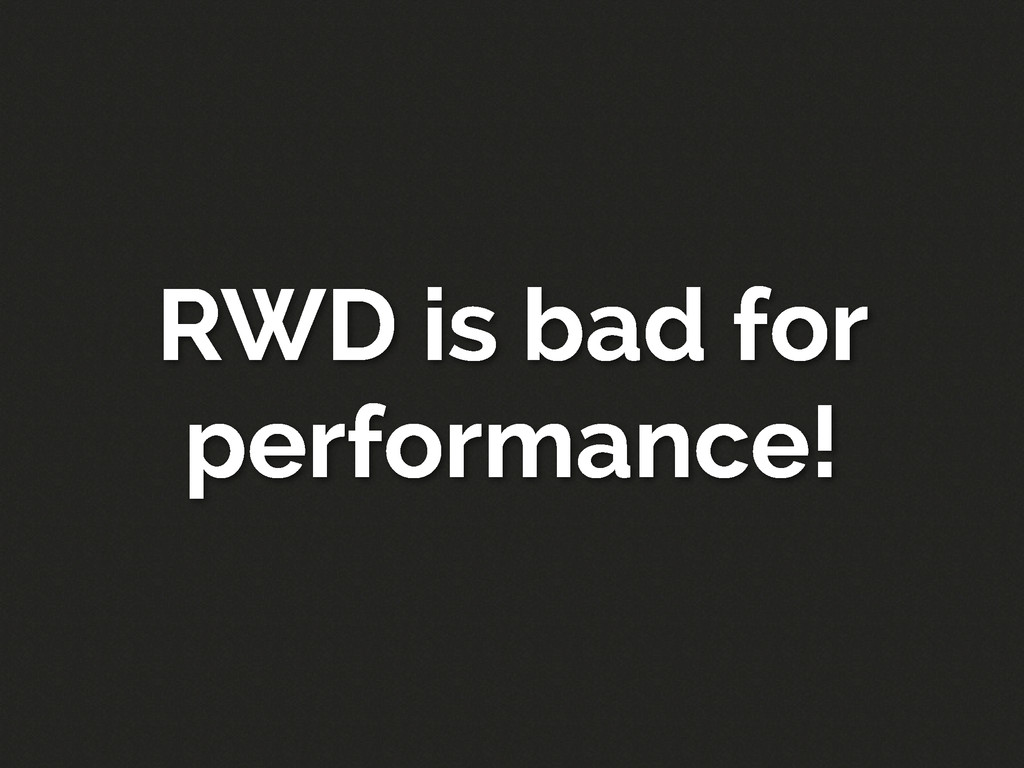 RWD is bad for performance!