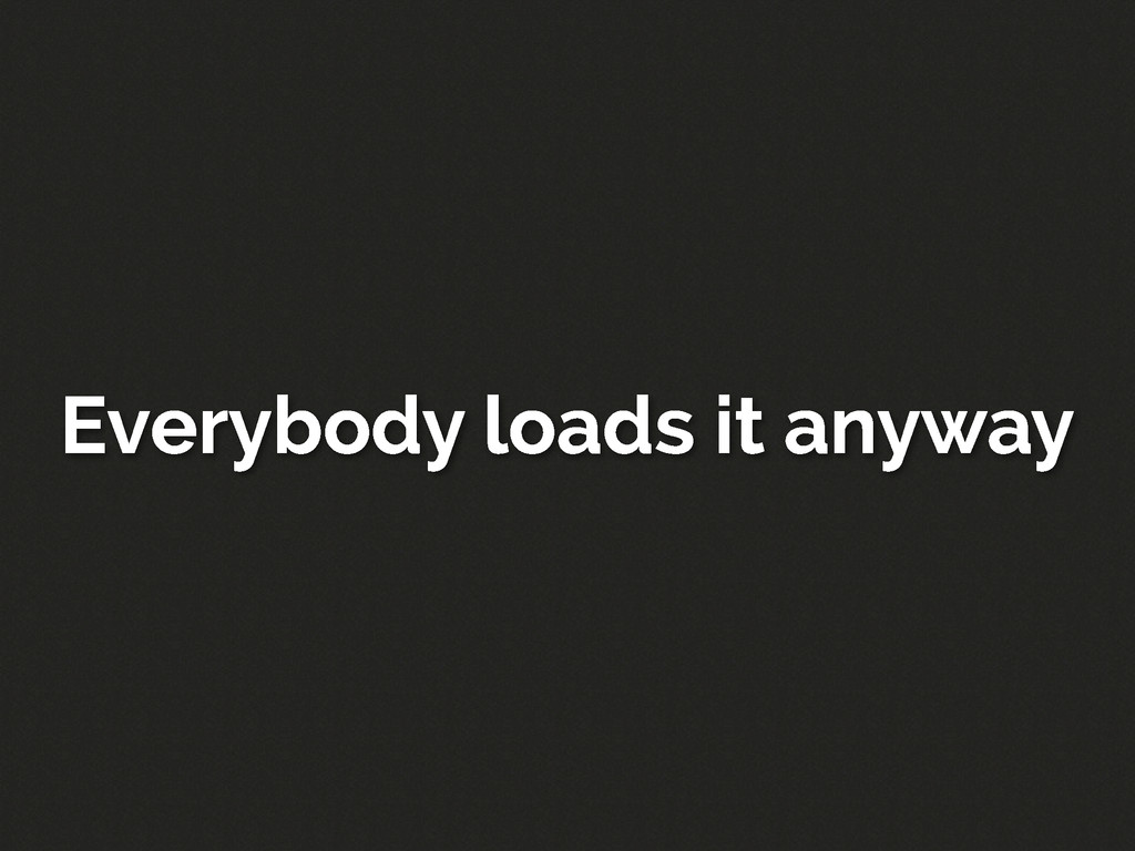 Everybody loads it anyway