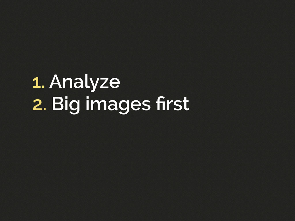 1. Analyze 2. Big images first