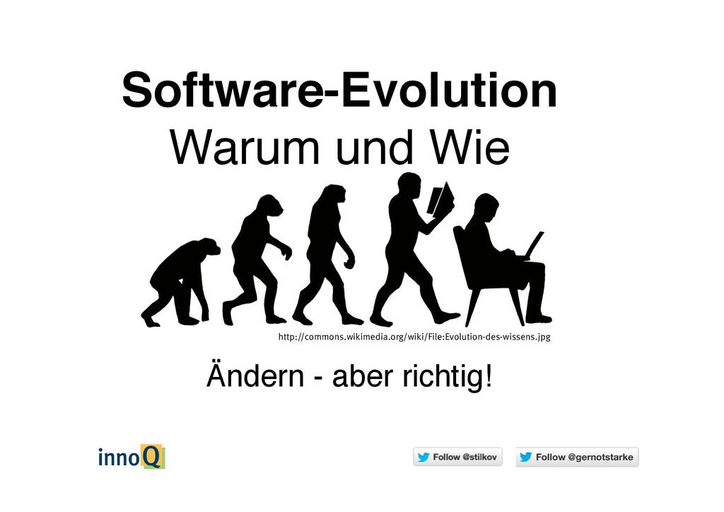 Ändern - aber richtig! Software-Evolution Warum...