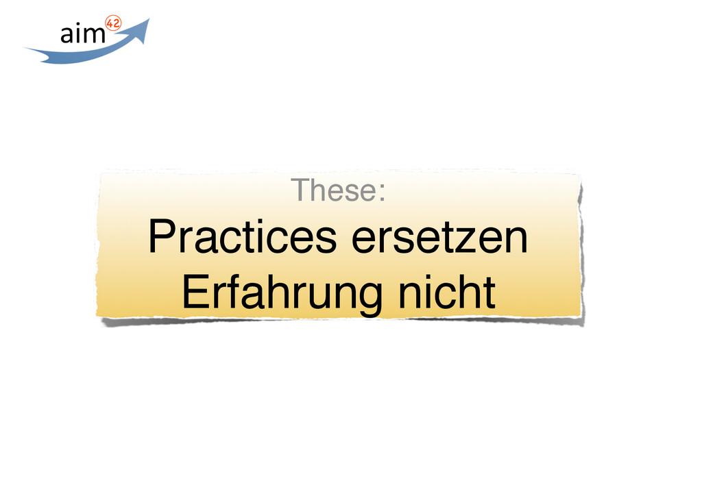 These: Practices ersetzen Erfahrung nicht