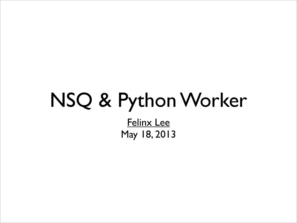 NSQ & Python Worker Felinx Lee May 18, 2013