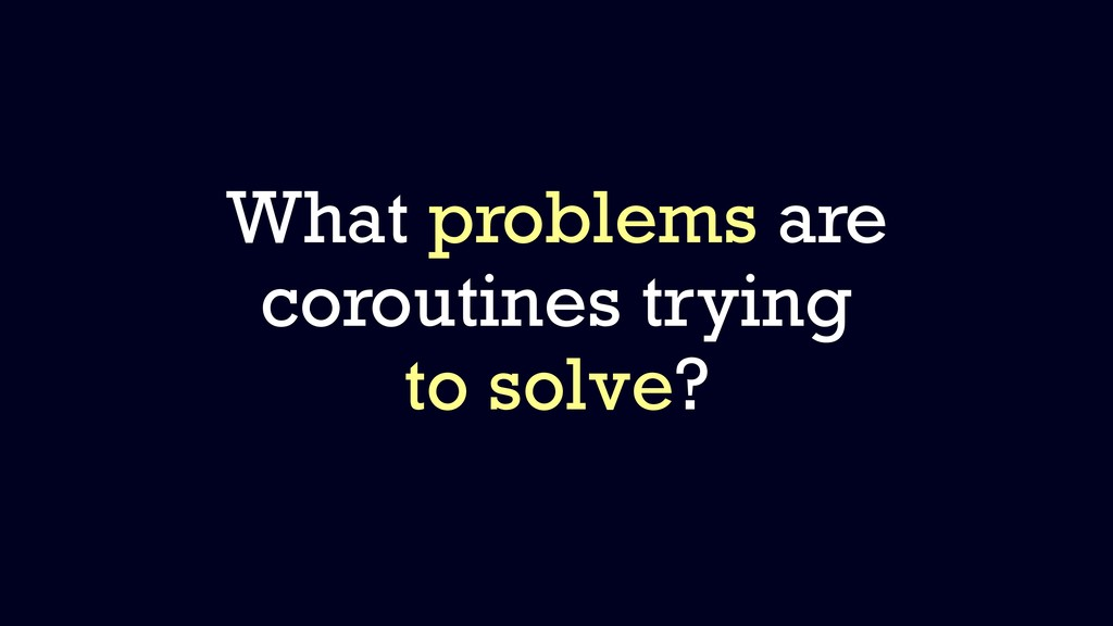 What problems are coroutines trying to solve?