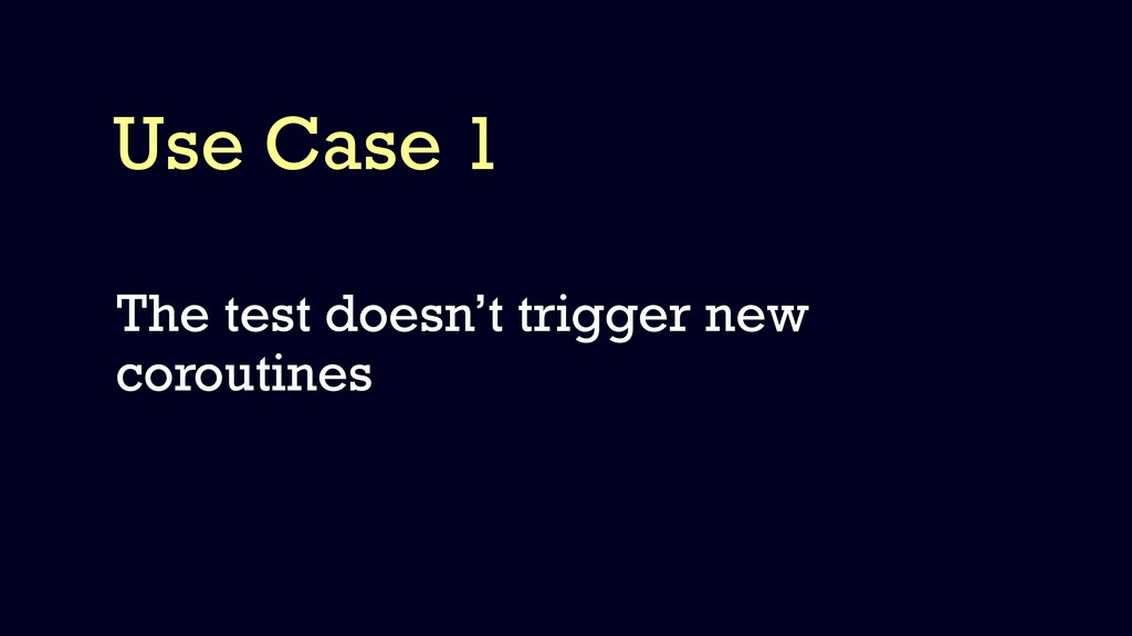 Use Case 1 The test doesn't trigger new corouti...