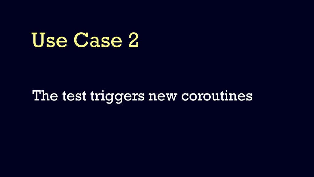 Use Case 2 The test triggers new coroutines