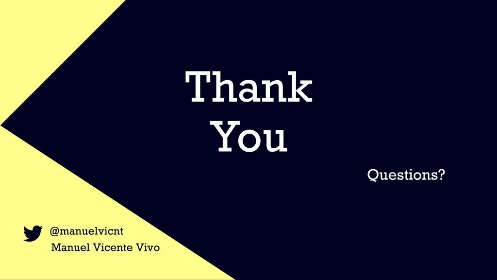 Thank You Questions? @manuelvicnt Manuel Vicent...