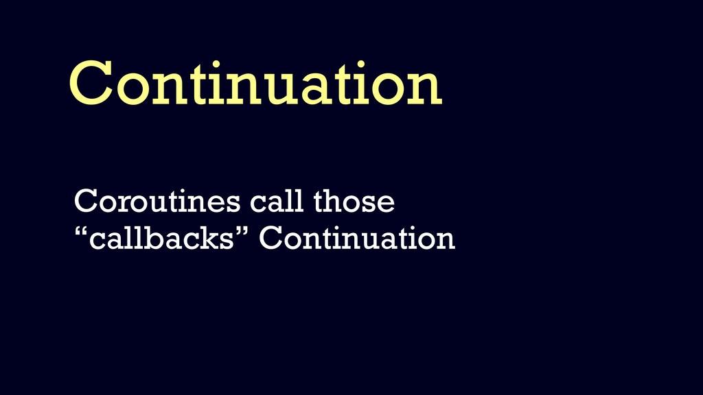 "Continuation Coroutines call those ""callbacks"" ..."