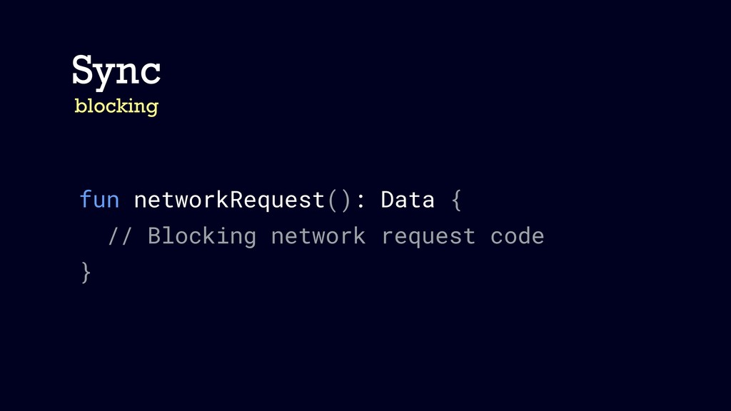 Sync blocking fun networkRequest(): Data { // B...
