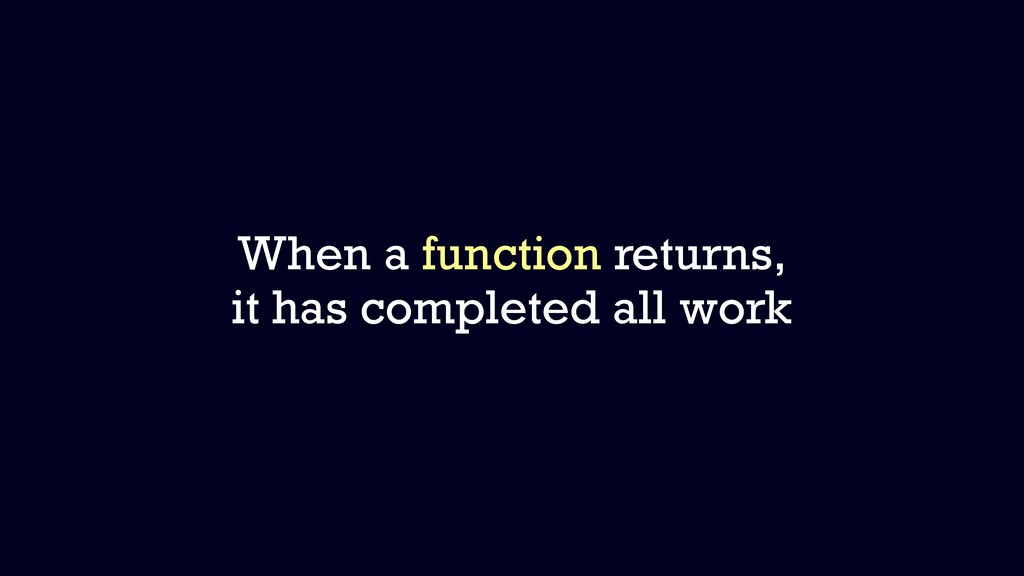 When a function returns, it has completed all w...
