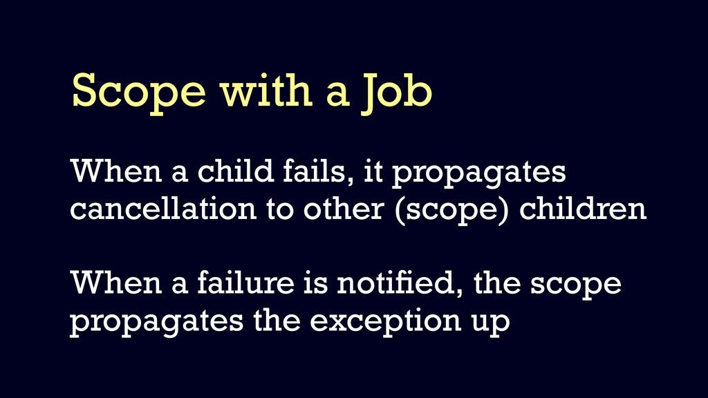 Scope with a Job When a child fails, it propaga...