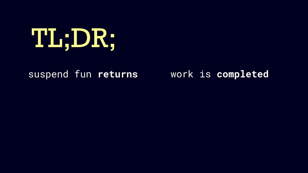 TL;DR; work is completed suspend fun returns