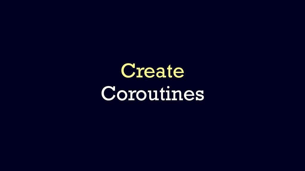 Create Coroutines