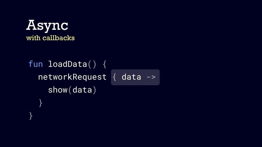 fun loadData() { networkRequest { data -> show(...