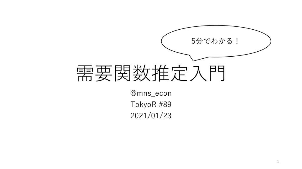 需要関数推定⼊⾨ @mns_econ TokyoR #89 2021/01/23 1 5分でわ...