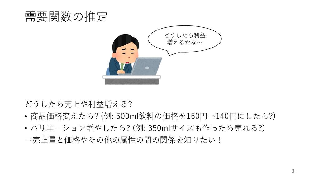 需要関数の推定 どうしたら売上や利益増える? • 商品価格変えたら? (例: 500ml飲料の...